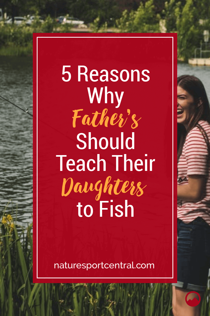 5 Reasons Why Fathers Should Teach Their Daughters to Fish